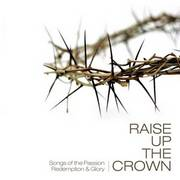 RAISE UP THE CROWN CD - SONGS OF PASSION REDEMPTION AND GLORY